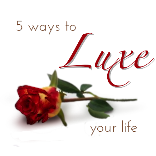 5 Ways to Luxe your Life